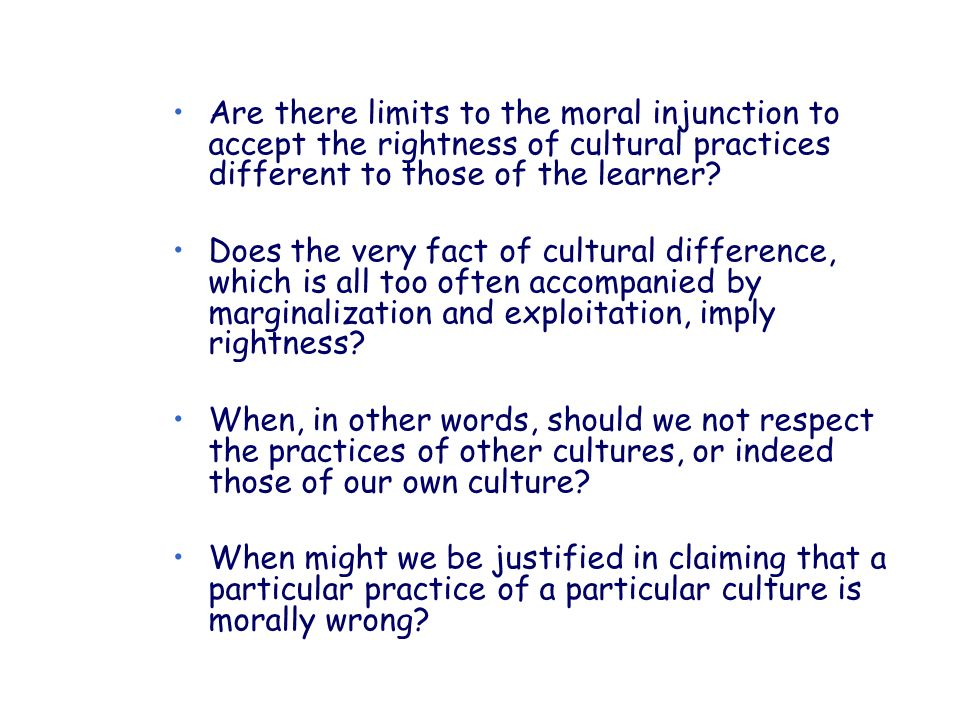 Are there limits to the moral injunction to accept the rightness of cultural practices different to those of the learner? Does the very fact of cultur