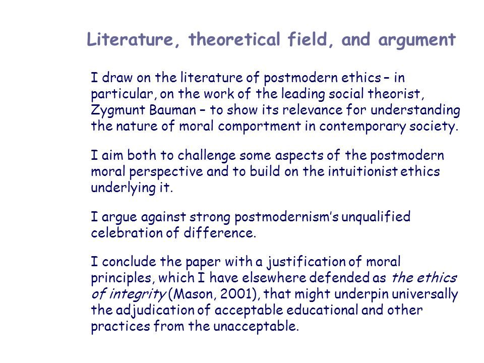 Literature, theoretical field, and argument I draw on the literature of postmodern ethics – in particular, on the work of the leading social theorist,