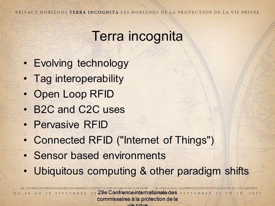 29e CONFÉRENCE INTERNATIONALE DES COMMISSAIRES À LA PROTECTION DES DONNÉES ET DE LA VIE PRIVÉE 29 th INTERNATIONAL CONFERENCE OF DATA PROTECTION AND PRIVACY COMMISSIONERS 29e Confrence internationale des commissaires à la protection de la vie prive Terra incognita Evolving technology Tag interoperability Open Loop RFID B2C and C2C uses Pervasive RFID Connected RFID ( Internet of Things ) Sensor based environments Ubiquitous computing & other paradigm shifts 29e Confrence internationale des commissaires à la protection de la vie prive