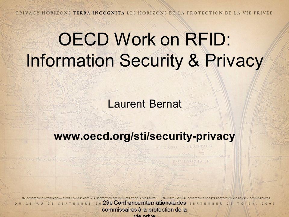 29e CONFÉRENCE INTERNATIONALE DES COMMISSAIRES À LA PROTECTION DES DONNÉES ET DE LA VIE PRIVÉE 29 th INTERNATIONAL CONFERENCE OF DATA PROTECTION AND PRIVACY COMMISSIONERS 29e Confrence internationale des commissaires à la protection de la vie prive OECD Work on RFID: Information Security & Privacy Laurent Bernat www.oecd.org/sti/security-privacy
