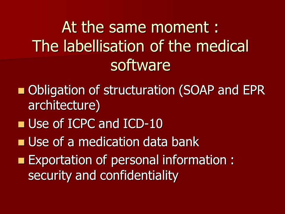At the same moment : The labellisation of the medical software Obligation of structuration (SOAP and EPR architecture) Obligation of structuration (SO