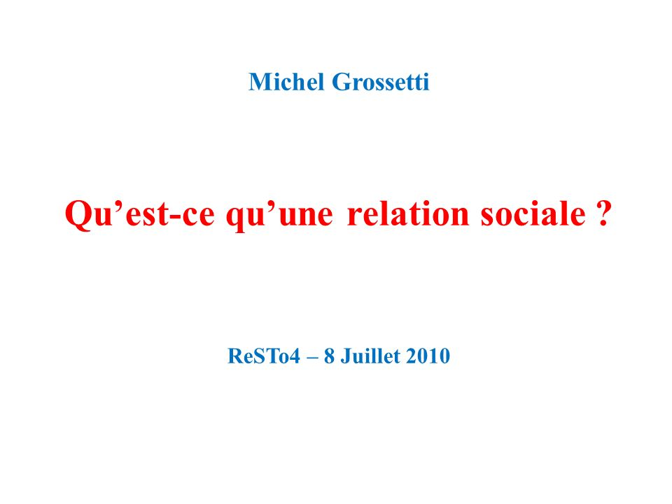 Michel Grossetti Quest-ce quune relation sociale ? ReSTo4 – 8 Juillet 2010