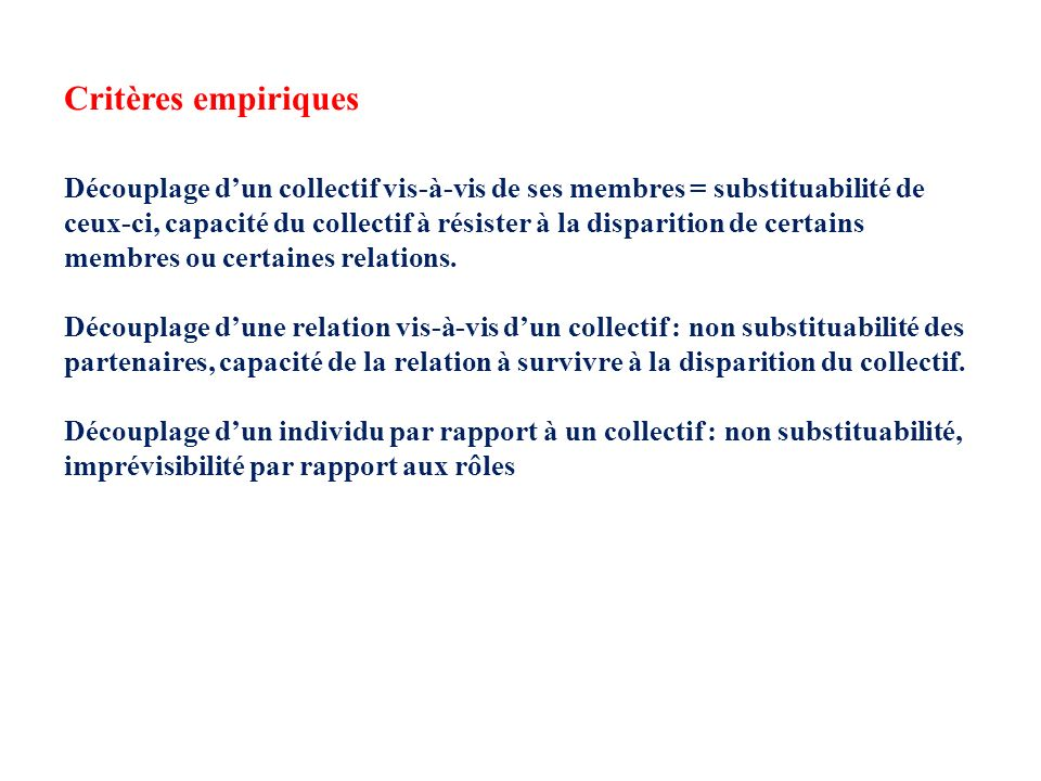 Critères empiriques Découplage dun collectif vis-à-vis de ses membres = substituabilité de ceux-ci, capacité du collectif à résister à la disparition de certains membres ou certaines relations.