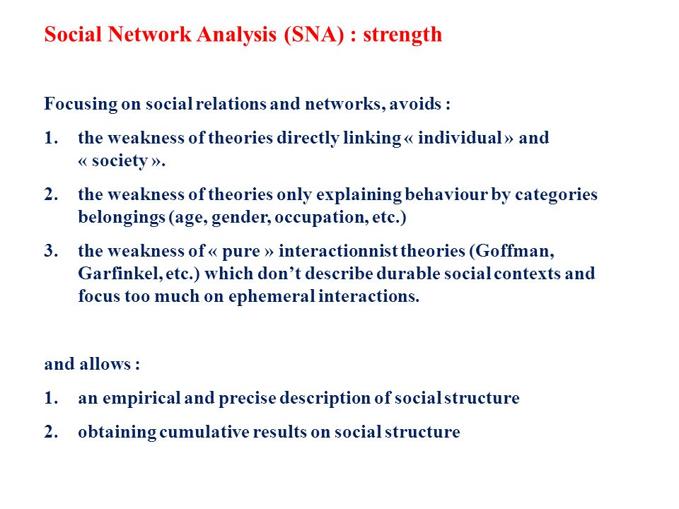 Social Network Analysis (SNA) : strength Focusing on social relations and networks, avoids : 1.the weakness of theories directly linking « individual