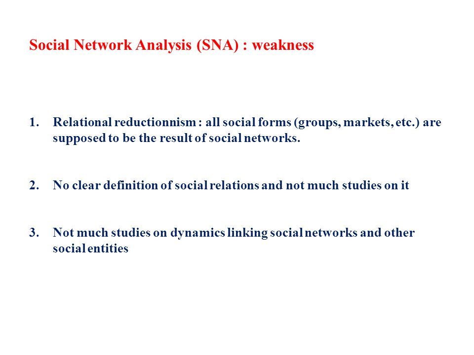 Social Network Analysis (SNA) : weakness 1.Relational reductionnism : all social forms (groups, markets, etc.) are supposed to be the result of social