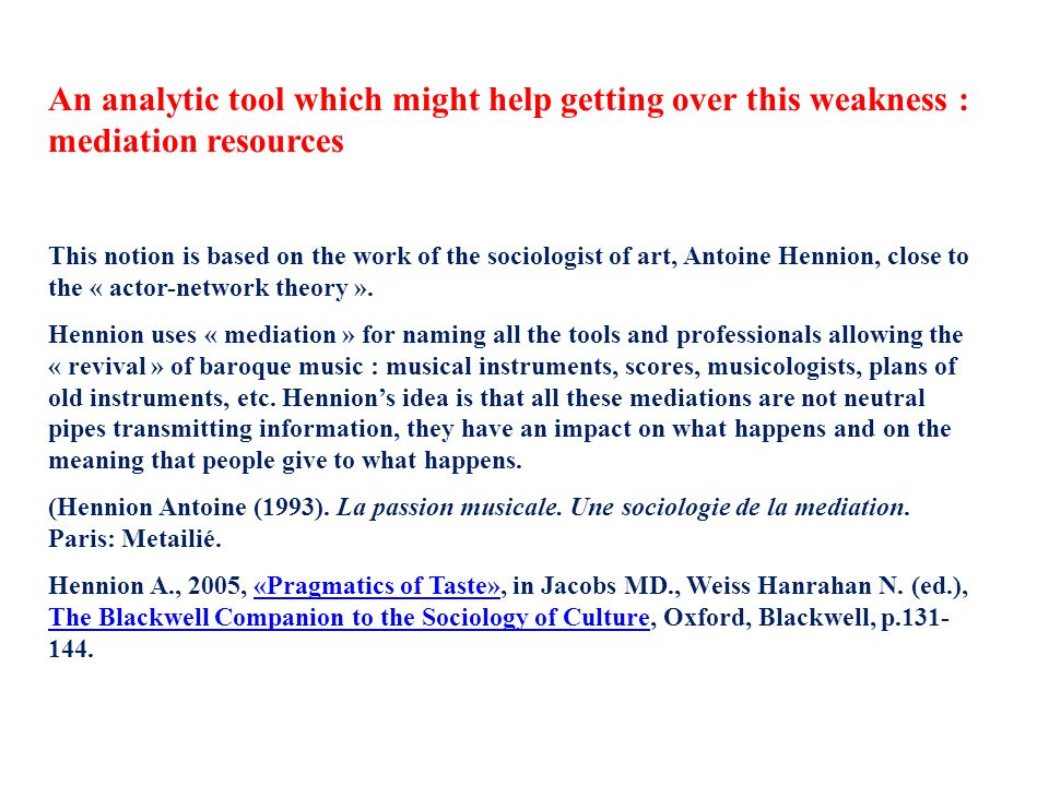 An analytic tool which might help getting over this weakness : mediation resources This notion is based on the work of the sociologist of art, Antoine Hennion, close to the « actor-network theory ».