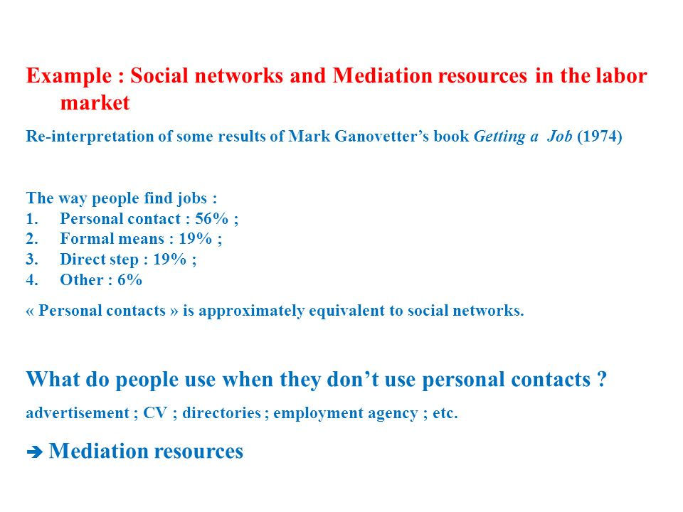 Example : Social networks and Mediation resources in the labor market Re-interpretation of some results of Mark Ganovetters book Getting a Job (1974) The way people find jobs : 1.Personal contact : 56% ; 2.Formal means : 19% ; 3.Direct step : 19% ; 4.Other : 6% « Personal contacts » is approximately equivalent to social networks.