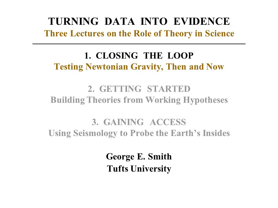 TURNING DATA INTO EVIDENCE Three Lectures on the Role of Theory in Science 1. CLOSING THE LOOP Testing Newtonian Gravity, Then and Now 2. GETTING STAR