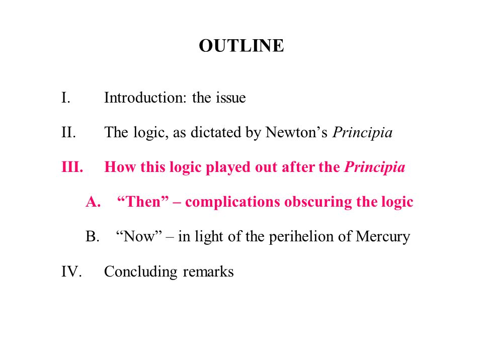 OUTLINE I.Introduction: the issue II.The logic, as dictated by Newtons Principia III.How this logic played out after the Principia A. Then – complicat