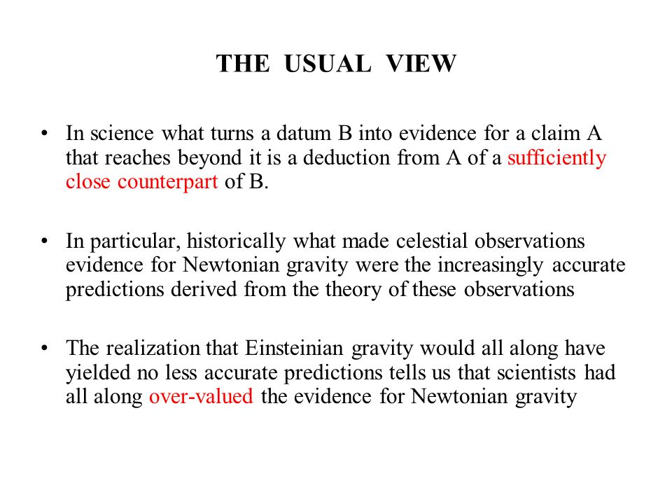 THE USUAL VIEW In science what turns a datum B into evidence for a claim A that reaches beyond it is a deduction from A of a sufficiently close counte