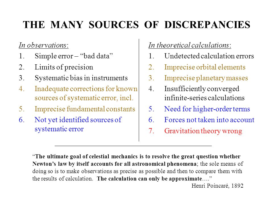 THE MANY SOURCES OF DISCREPANCIES In observations: 1.Simple error – bad data 2.Limits of precision 3.Systematic bias in instruments 4.Inadequate corrections for known sources of systematic error, incl.
