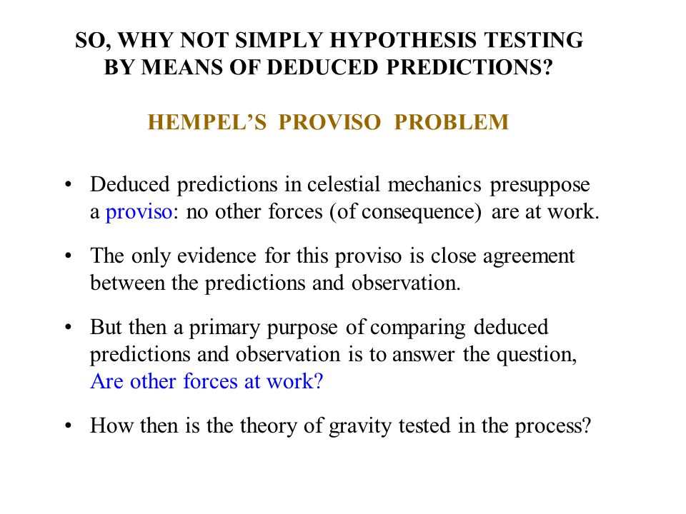 SO, WHY NOT SIMPLY HYPOTHESIS TESTING BY MEANS OF DEDUCED PREDICTIONS? HEMPELS PROVISO PROBLEM Deduced predictions in celestial mechanics presuppose a