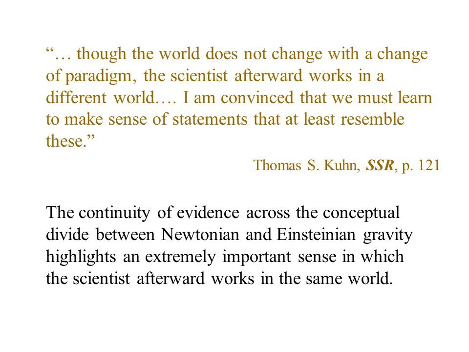 … though the world does not change with a change of paradigm, the scientist afterward works in a different world….