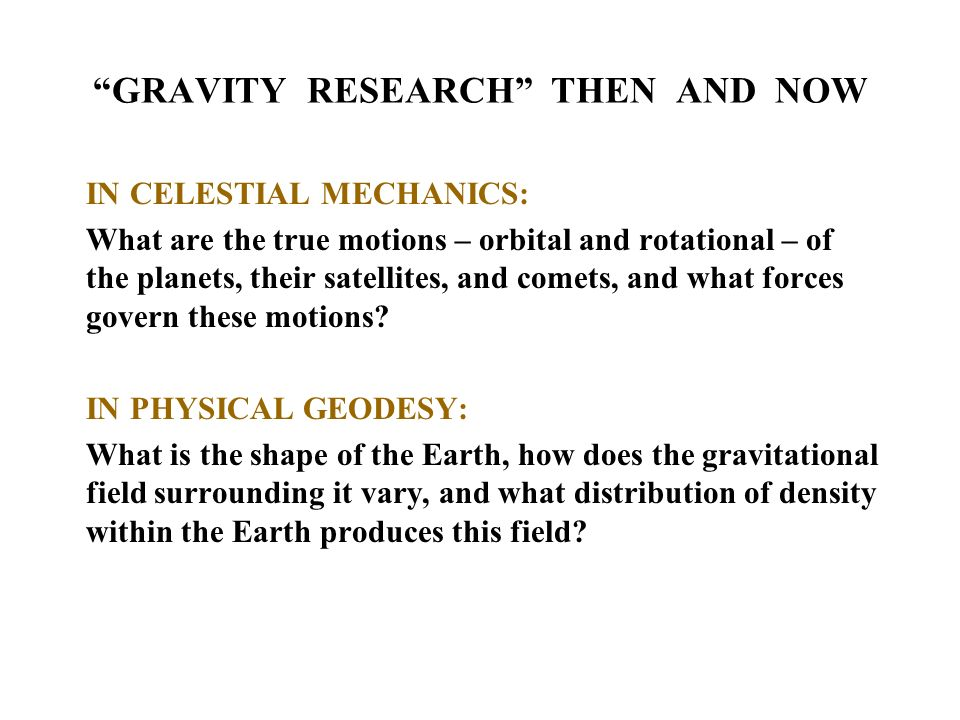 GRAVITY RESEARCH THEN AND NOW IN CELESTIAL MECHANICS: What are the true motions – orbital and rotational – of the planets, their satellites, and comets, and what forces govern these motions.