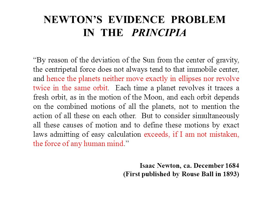 NEWTONS EVIDENCE PROBLEM IN THE PRINCIPIA By reason of the deviation of the Sun from the center of gravity, the centripetal force does not always tend to that immobile center, and hence the planets neither move exactly in ellipses nor revolve twice in the same orbit.