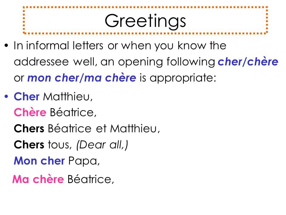 Greetings In informal letters or when you know the addressee well, an opening following cher/chère or mon cher / ma chère is appropriate: Cher Matthie