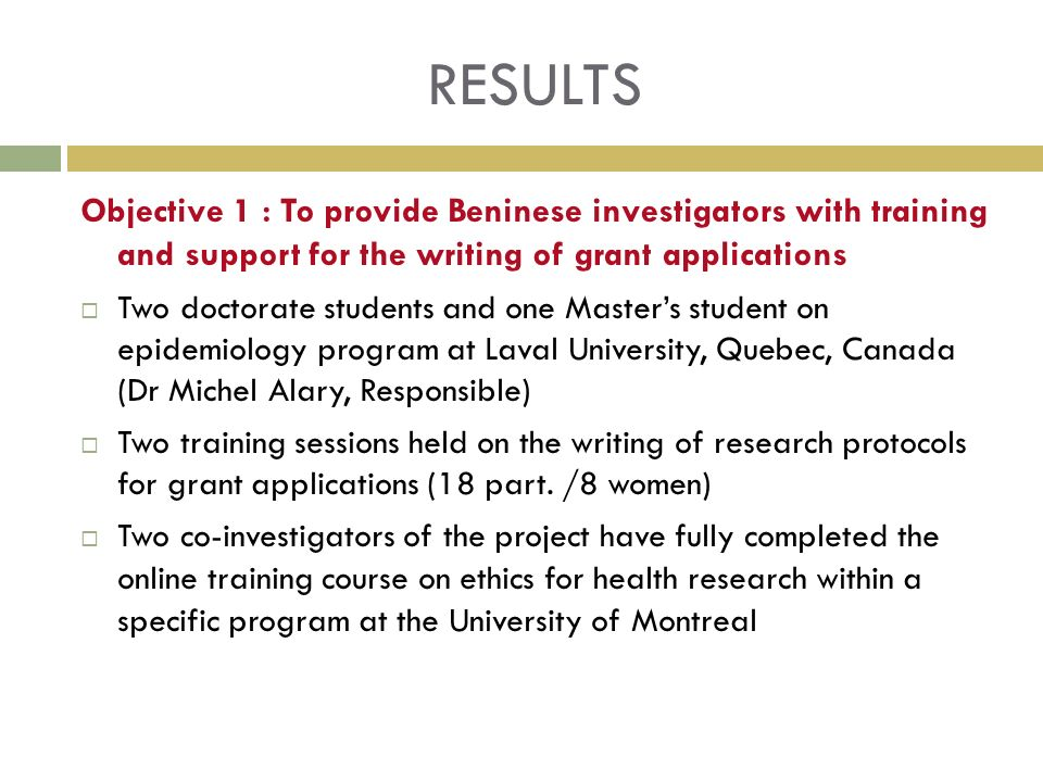 RESULTS Objective 1 : To provide Beninese investigators with training and support for the writing of grant applications Two doctorate students and one