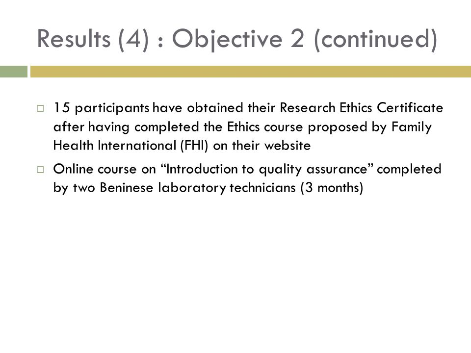 Results (4) : Objective 2 (continued) 15 participants have obtained their Research Ethics Certificate after having completed the Ethics course proposed by Family Health International (FHI) on their website Online course on Introduction to quality assurance completed by two Beninese laboratory technicians (3 months)