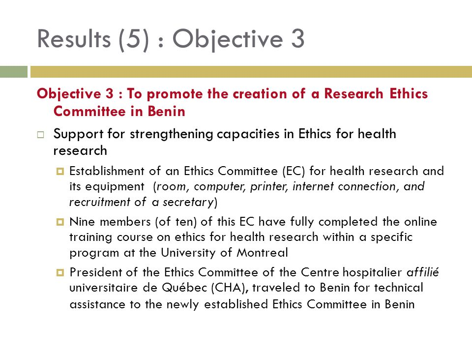 Results (5) : Objective 3 Objective 3 : To promote the creation of a Research Ethics Committee in Benin Support for strengthening capacities in Ethics