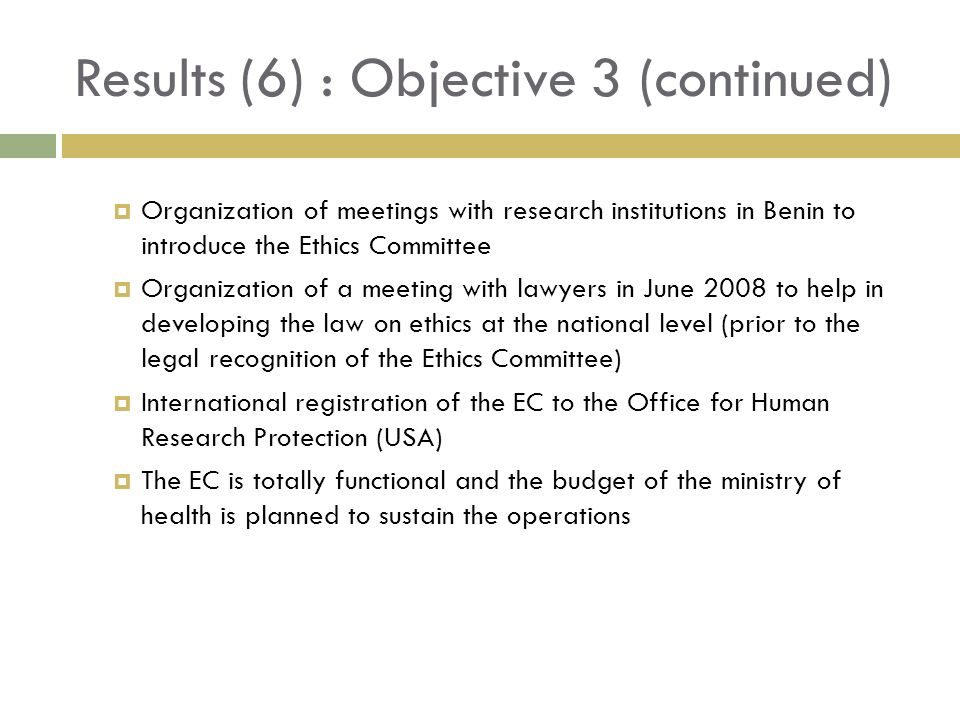 Results (6) : Objective 3 (continued) Organization of meetings with research institutions in Benin to introduce the Ethics Committee Organization of a meeting with lawyers in June 2008 to help in developing the law on ethics at the national level (prior to the legal recognition of the Ethics Committee) International registration of the EC to the Office for Human Research Protection (USA) The EC is totally functional and the budget of the ministry of health is planned to sustain the operations