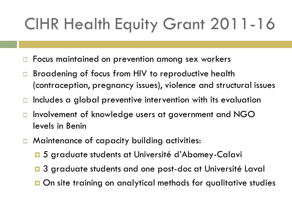 CIHR Health Equity Grant 2011-16 Focus maintained on prevention among sex workers Broadening of focus from HIV to reproductive health (contraception, pregnancy issues), violence and structural issues Includes a global preventive intervention with its evaluation Involvement of knowledge users at government and NGO levels in Benin Maintenance of capacity building activities: 5 graduate students at Université dAbomey-Calavi 3 graduate students and one post-doc at Université Laval On site training on analytical methods for qualitative studies