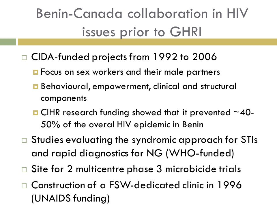 Benin-Canada collaboration in HIV issues prior to GHRI CIDA-funded projects from 1992 to 2006 Focus on sex workers and their male partners Behavioural, empowerment, clinical and structural components CIHR research funding showed that it prevented ~40- 50% of the overal HIV epidemic in Benin Studies evaluating the syndromic approach for STIs and rapid diagnostics for NG (WHO-funded) Site for 2 multicentre phase 3 microbicide trials Construction of a FSW-dedicated clinic in 1996 (UNAIDS funding)
