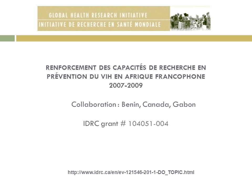 RENFORCEMENT DES CAPACITÉS DE RECHERCHE EN PRÉVENTION DU VIH EN AFRIQUE FRANCOPHONE 2007-2009 Collaboration : Benin, Canada, Gabon IDRC grant # 104051