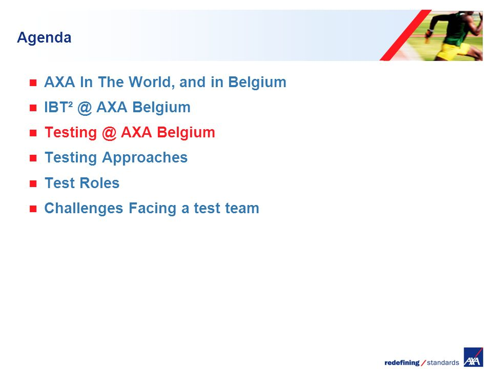 Encombrement maximum du logotype depuis le bord inférieur droit de la page (logo placé à 2/3X du bord; X = logotype) Agenda AXA In The World, and in Belgium IBT² @ AXA Belgium Testing @ AXA Belgium Testing Approaches Test Roles Challenges Facing a test team