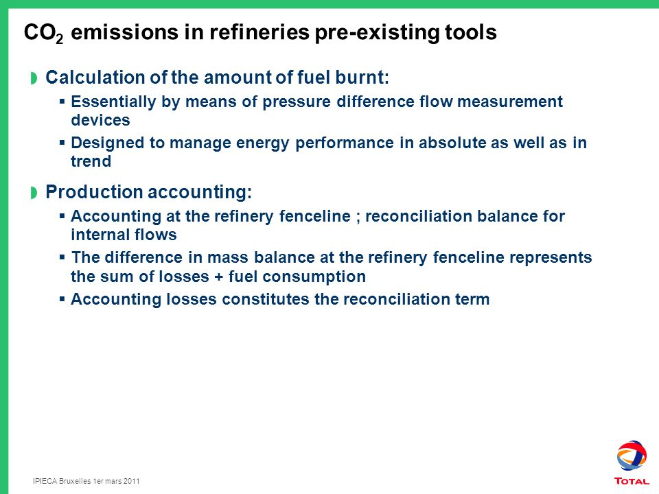 IPIECA Bruxelles 1er mars 2011 CO 2 emissions in refineries pre-existing tools Calculation of the amount of fuel burnt: Essentially by means of pressure difference flow measurement devices Designed to manage energy performance in absolute as well as in trend Production accounting: Accounting at the refinery fenceline ; reconciliation balance for internal flows The difference in mass balance at the refinery fenceline represents the sum of losses + fuel consumption Accounting losses constitutes the reconciliation term