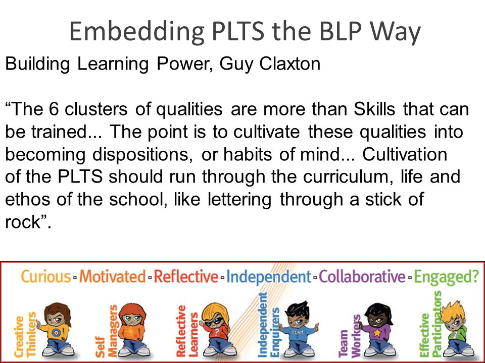 Embedding PLTS the BLP Way Building Learning Power, Guy Claxton The 6 clusters of qualities are more than Skills that can be trained... The point is t