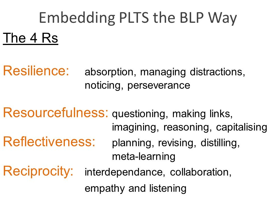 Embedding PLTS the BLP Way The 4 Rs Resilience: absorption, managing distractions, noticing, perseverance Resourcefulness: questioning, making links,
