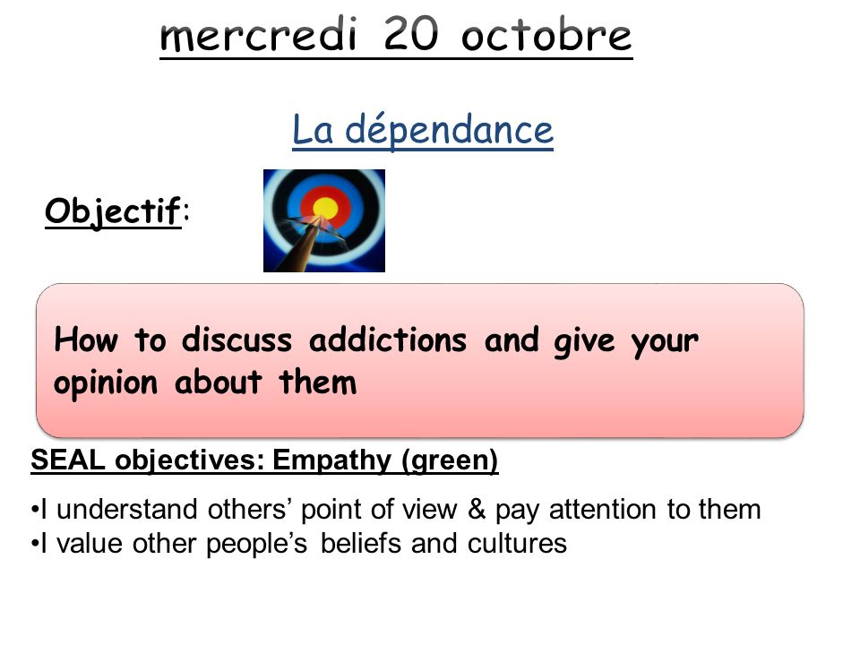 La dépendance How to discuss addictions and give your opinion about them Objectif: SEAL objectives: Empathy (green) I understand others point of view