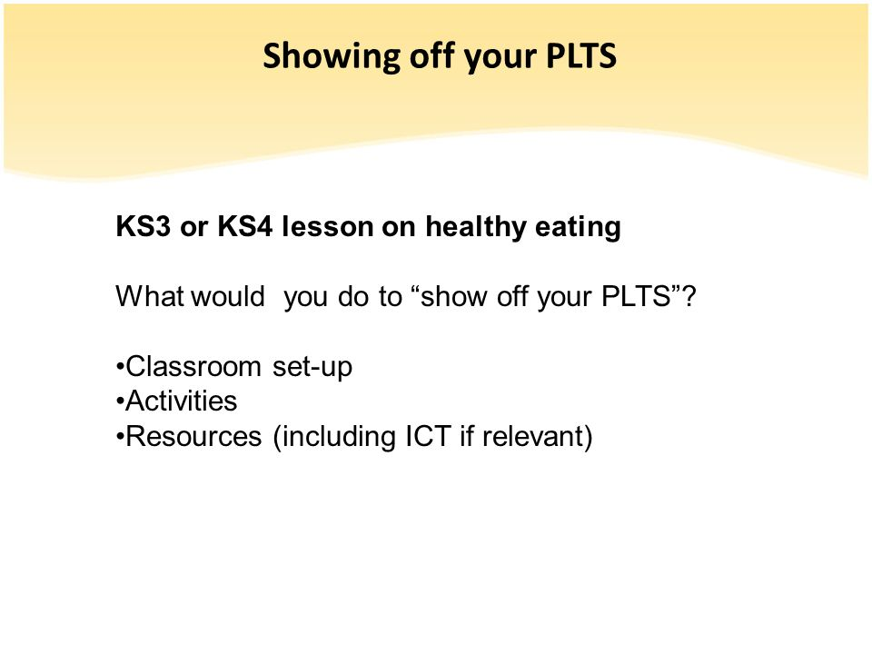Showing off your PLTS KS3 or KS4 lesson on healthy eating What would you do to show off your PLTS? Classroom set-up Activities Resources (including IC