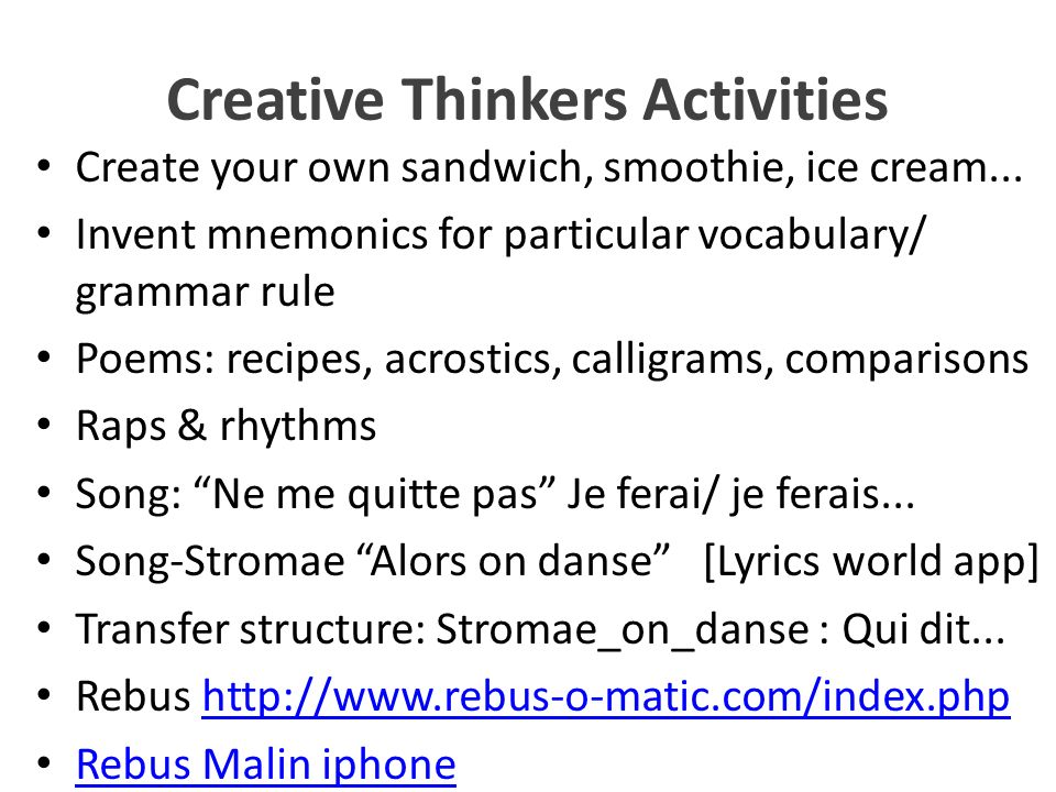 Creative Thinkers Activities Create your own sandwich, smoothie, ice cream... Invent mnemonics for particular vocabulary/ grammar rule Poems: recipes,