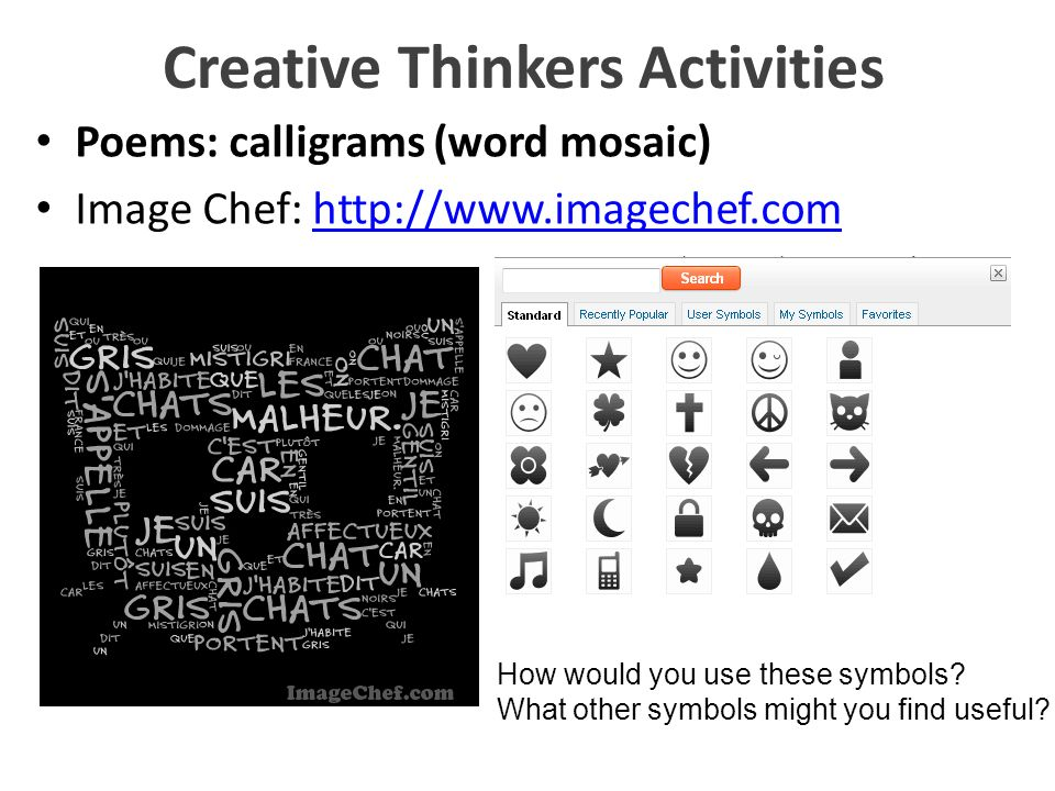 Creative Thinkers Activities Poems: calligrams (word mosaic) Image Chef: http://www.imagechef.comhttp://www.imagechef.com How would you use these symb