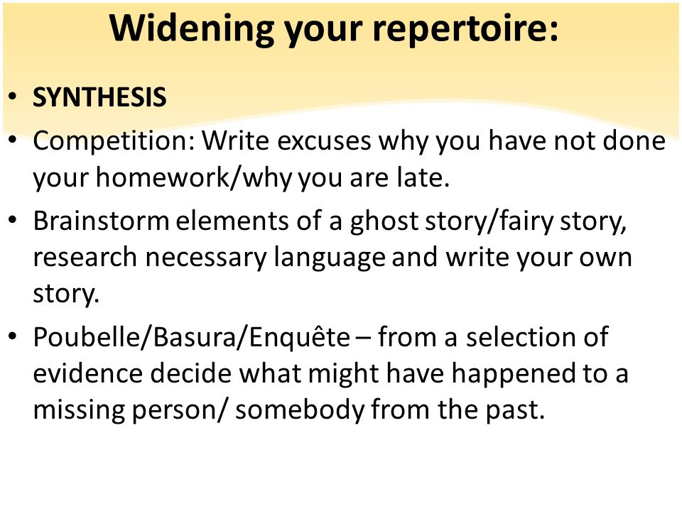 Widening your repertoire: SYNTHESIS Competition: Write excuses why you have not done your homework/why you are late. Brainstorm elements of a ghost st