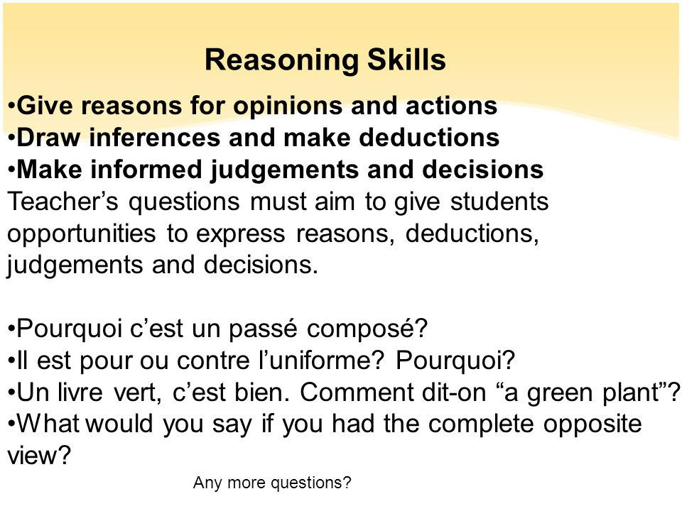Reasoning Skills Give reasons for opinions and actions Draw inferences and make deductions Make informed judgements and decisions Teachers questions m