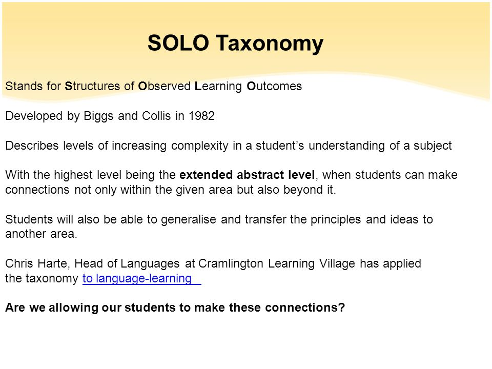 SOLO Taxonomy Stands for Structures of Observed Learning Outcomes Developed by Biggs and Collis in 1982 Describes levels of increasing complexity in a
