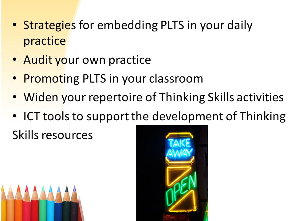 Strategies for embedding PLTS in your daily practice Audit your own practice Promoting PLTS in your classroom Widen your repertoire of Thinking Skills