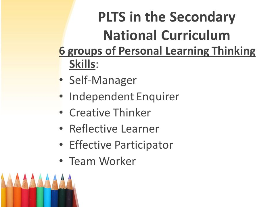 PLTS in the Secondary National Curriculum 6 groups of Personal Learning Thinking Skills: Self-Manager Independent Enquirer Creative Thinker Reflective