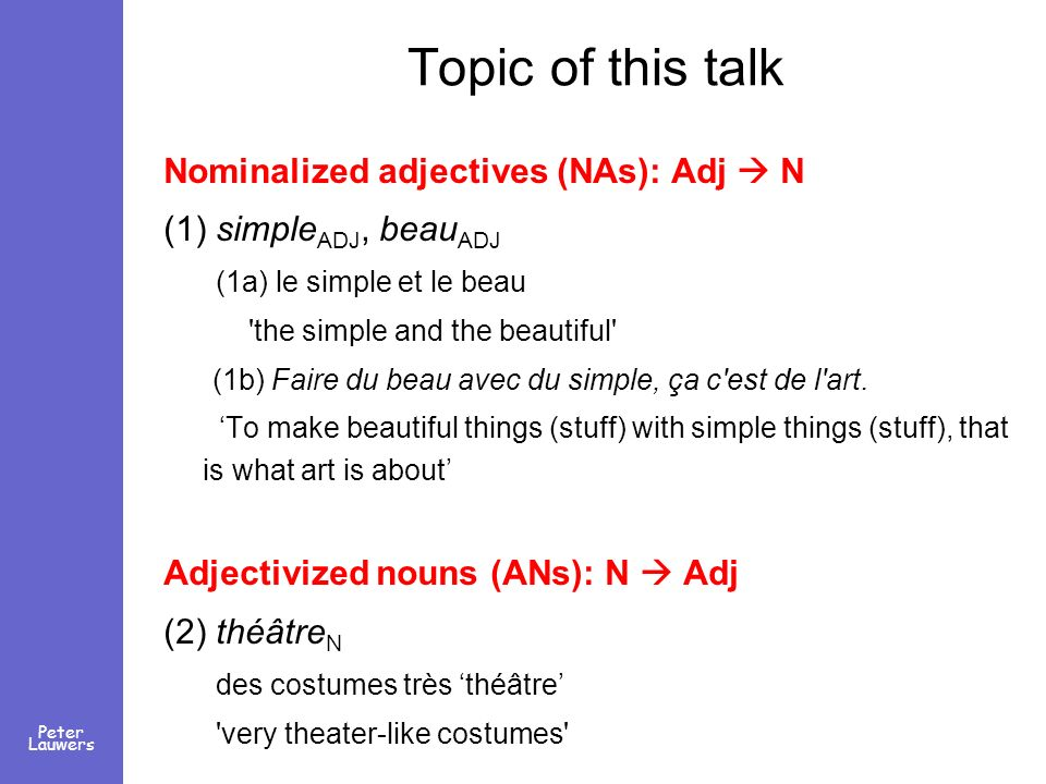 Peter Lauwers Topic of this talk Nominalized adjectives (NAs): Adj N (1) simple ADJ, beau ADJ (1a) le simple et le beau 'the simple and the beautiful'