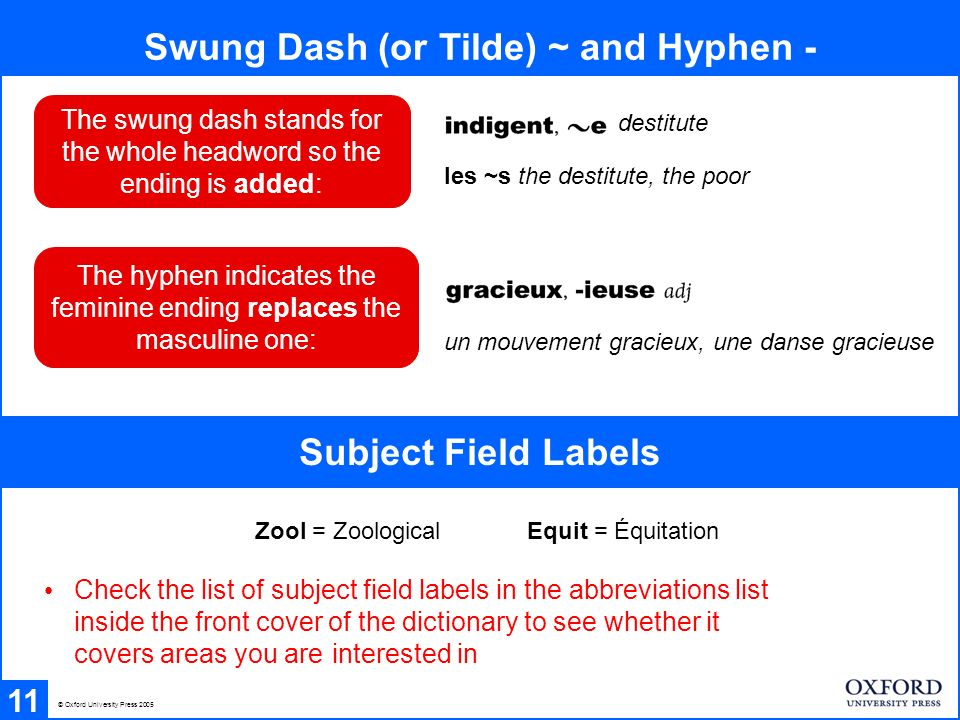 Swung Dash (or Tilde) ~ and Hyphen - 11 un mouvement gracieux, une danse gracieuse Subject Field Labels Zool = ZoologicalEquit = Équitation Check the list of subject field labels in the abbreviations list inside the front cover of the dictionary to see whether it covers areas you are interested in © Oxford University Press 2005 The hyphen indicates the feminine ending replaces the masculine one: The swung dash stands for the whole headword so the ending is added: destitute les ~s the destitute, the poor