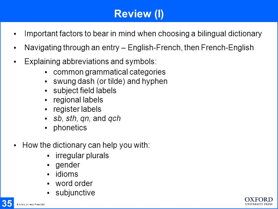 Review (I) 35 Important factors to bear in mind when choosing a bilingual dictionary Navigating through an entry – English-French, then French-English Explaining abbreviations and symbols: How the dictionary can help you with: common grammatical categories swung dash (or tilde) and hyphen subject field labels regional labels register labels sb, sth, qn, and qch phonetics irregular plurals gender idioms word order subjunctive © Oxford University Press 2005