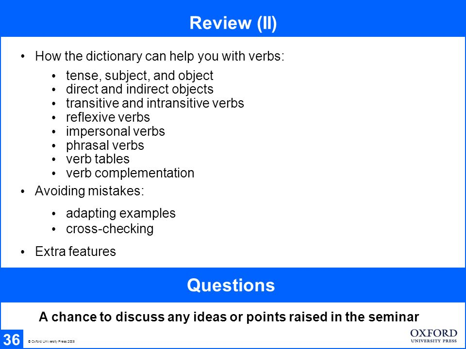 Review (II) 36 How the dictionary can help you with verbs: Avoiding mistakes: Extra features tense, subject, and object direct and indirect objects transitive and intransitive verbs reflexive verbs impersonal verbs phrasal verbs verb tables verb complementation adapting examples cross-checking © Oxford University Press 2005 A chance to discuss any ideas or points raised in the seminar Questions