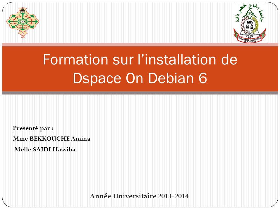 Présenté par : Mme BEKKOUCHE Amina Melle SAIDI Hassiba Formation sur linstallation de Dspace On Debian 6 Année Universitaire 2013-2014