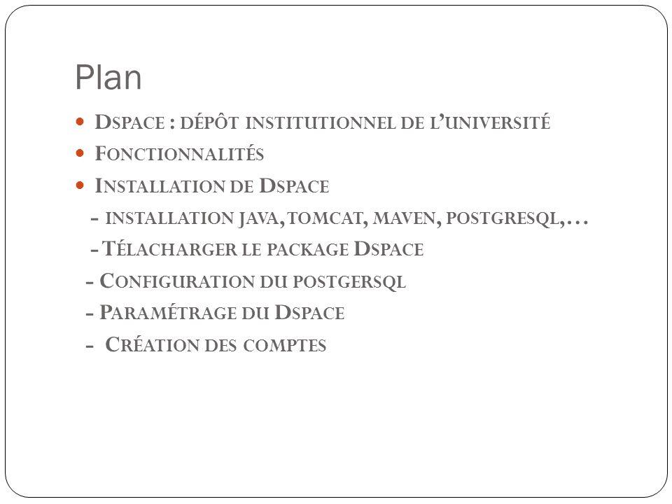 Plan D SPACE : DÉPÔT INSTITUTIONNEL DE L UNIVERSITÉ F ONCTIONNALITÉS I NSTALLATION DE D SPACE - INSTALLATION JAVA, TOMCAT, MAVEN, POSTGRESQL,… - T ÉLACHARGER LE PACKAGE D SPACE - C ONFIGURATION DU POSTGERSQL - P ARAMÉTRAGE DU D SPACE - C RÉATION DES COMPTES