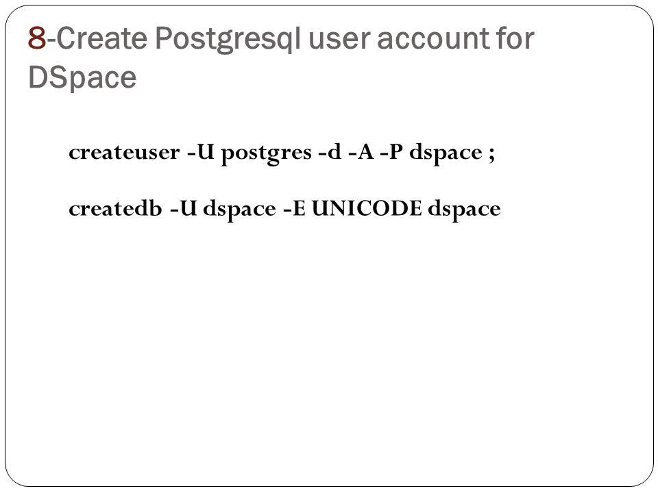 8-Create Postgresql user account for DSpace createuser -U postgres -d -A -P dspace ; createdb -U dspace -E UNICODE dspace