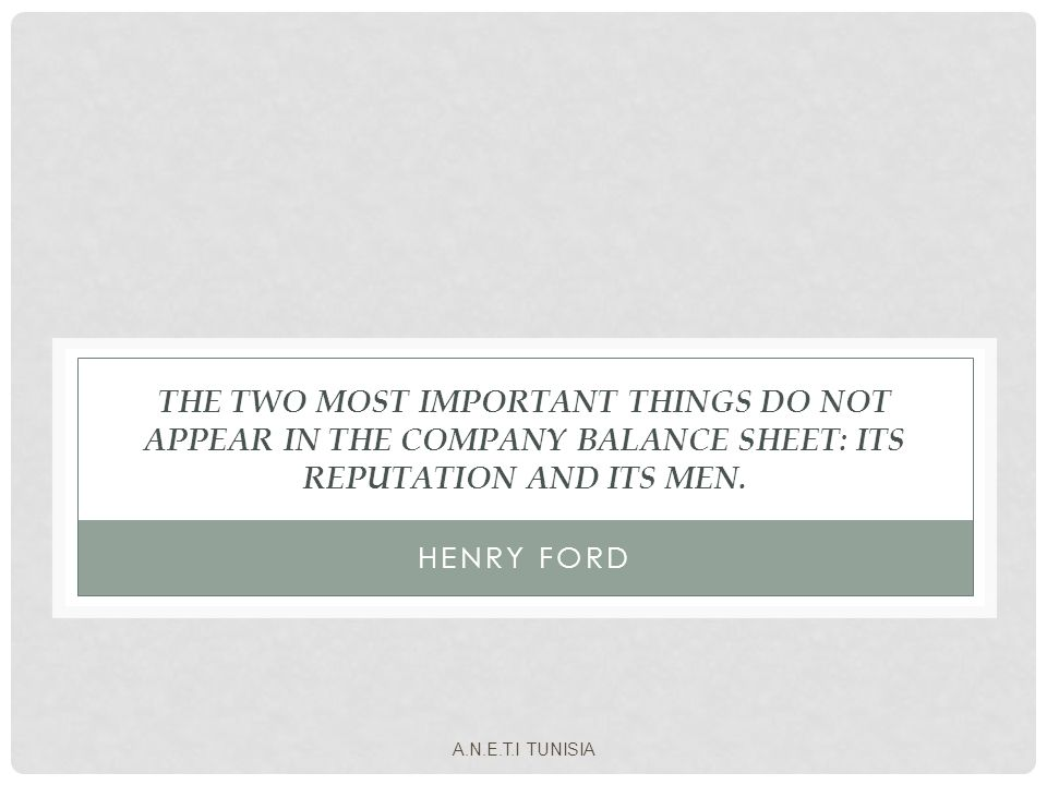 THE TWO MOST IMPORTANT THINGS DO NOT APPEAR IN THE COMPANY BALANCE SHEET: ITS REPUTATION AND ITS MEN. HENRY FORD