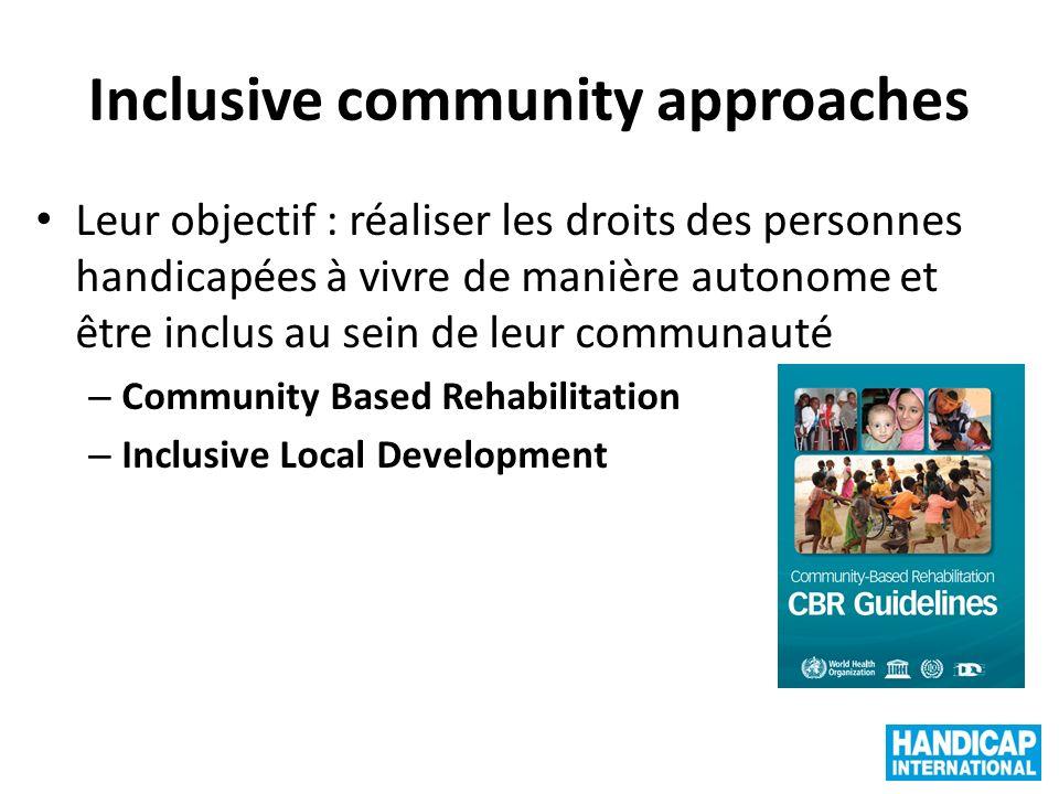 Inclusive community approaches Leur objectif : réaliser les droits des personnes handicapées à vivre de manière autonome et être inclus au sein de leur communauté – Community Based Rehabilitation – Inclusive Local Development