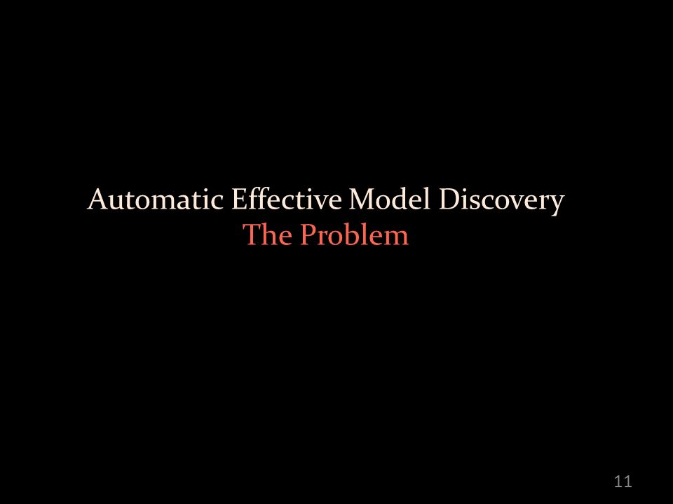Automatic Effective Model Discovery The Problem 11